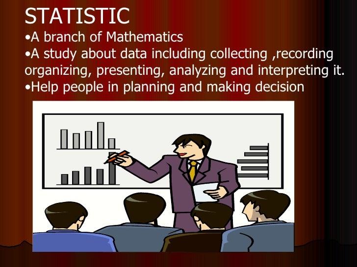 <ul><li>STATISTIC </li></ul><ul><li>A branch of Mathematics  </li></ul><ul><li>A study about data including collecting ,re...