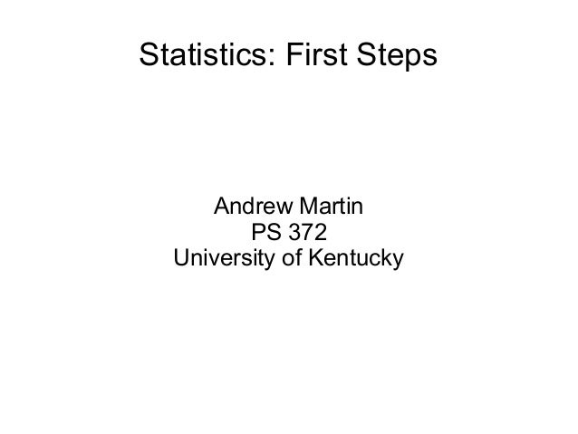 Statistics: First Steps Andrew Martin PS 372 University of Kentucky