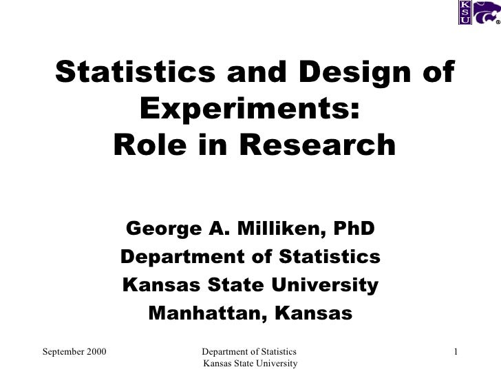 Statistics and Design of Experiments:  Role in Research George A. Milliken, PhD Department of Statistics Kansas State Univ...