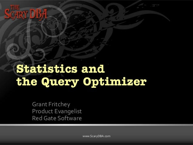 Statistics and the Query Optimizer Grant Fritchey Product Evangelist Red Gate Software www.ScaryDBA.com Grant Fritchey | w...