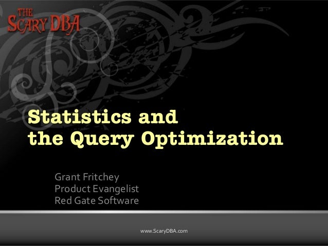 Grant Fritchey | www.ScaryDBA.com www.ScaryDBA.com Statistics and the Query Optimization Grant Fritchey Product Evangelist...