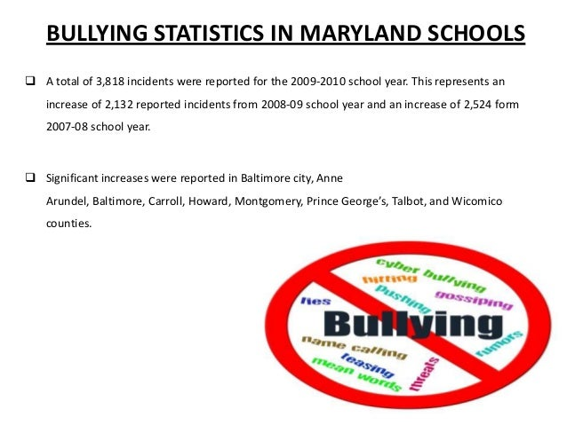 BULLYING STATISTICS IN MARYLAND SCHOOLS  A total of 3,818 incidents were reported for the 2009-2010 school year. This rep...