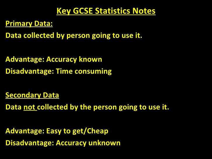 Key GCSE Statistics Notes Primary Data: Data collected by person going to use it. Advantage: Accuracy known Disadvantage: ...