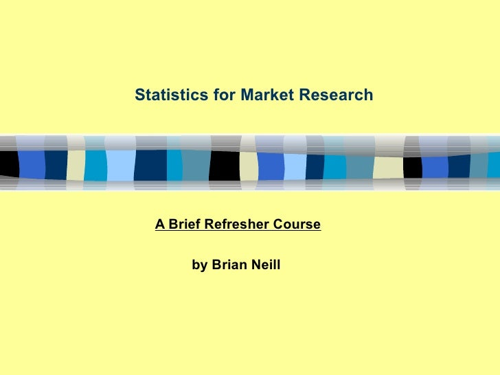 Statistics for Market Research       A Brief Refresher Course         by Brian Neill
