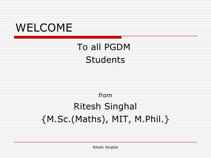 WELCOME  <ul><li>To all PGDM  </li></ul><ul><li>Students </li></ul><ul><li>from </li></ul><ul><li>Ritesh Singhal </li></ul...