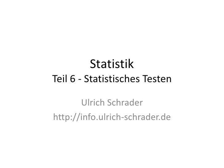 Statistik Teil 6 - Statistisches Testen         Ulrich Schrader http://info.ulrich-schrader.de