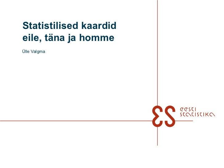 Statistilised kaardideile, täna ja hommeÜlle Valgma