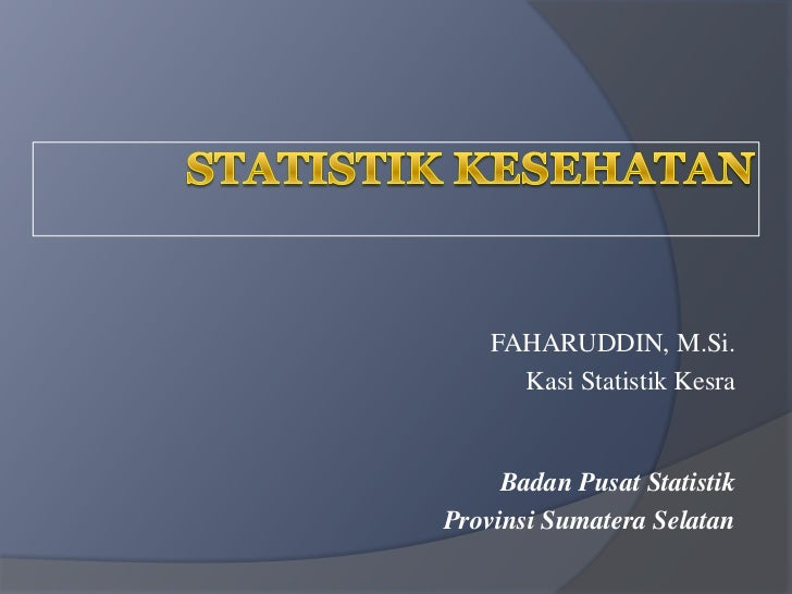 FAHARUDDIN, M.Si.      Kasi Statistik Kesra     Badan Pusat StatistikProvinsi Sumatera Selatan