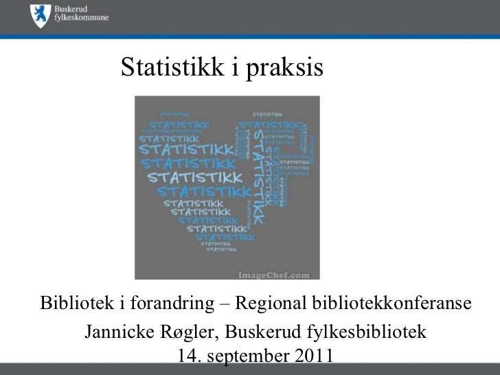Statistikk i praksis Bibliotek i forandring – Regional bibliotekkonferanse Jannicke Røgler, Buskerud fylkesbibliotek 14. s...