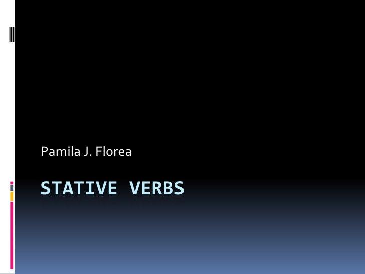 Stative Verbs<br />Pamila J. Florea<br />