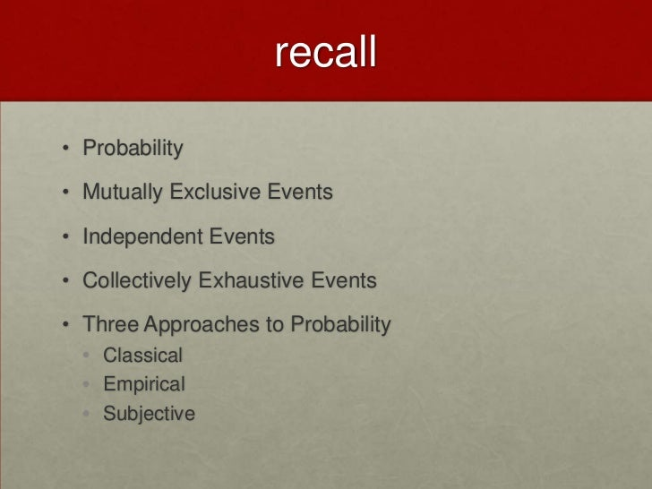 recall• Probability• Mutually Exclusive Events• Independent Events• Collectively Exhaustive Events• Three Approaches to Pr...