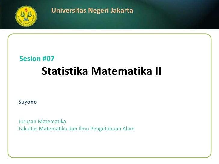 StatistikaMatematika II<br />Suyono<br />Sesion #07<br />JurusanMatematika<br />FakultasMatematikadanIlmuPengetahuanAlam<b...
