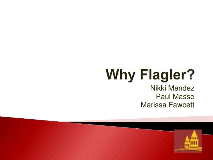 Why Flagler?<br />Nikki Mendez<br />Paul Masse<br />Marissa Fawcett<br />