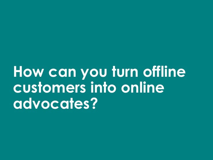 How can you turn offline customers into online advocates?