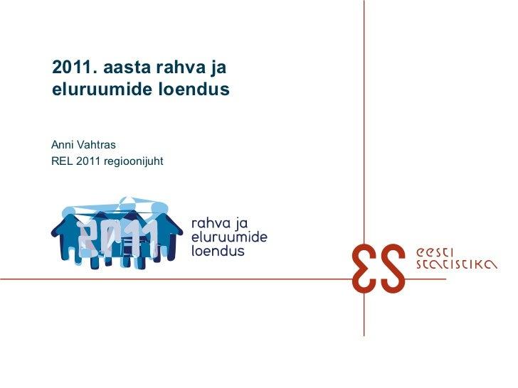 2011. aasta rahva ja eluruumide loendus Anni Vahtras REL 2011 regioonijuht