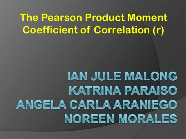 The Pearson Product Moment Coefficient of Correlation (r)