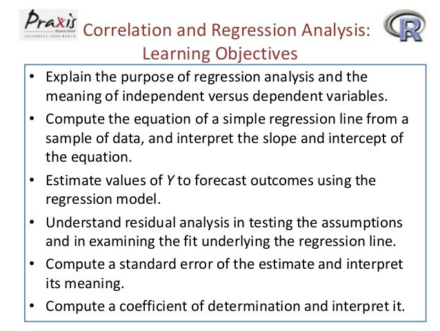 Correlation and Regression Analysis: Learning Objectives • Explain the purpose of regression analysis and the meaning of i...