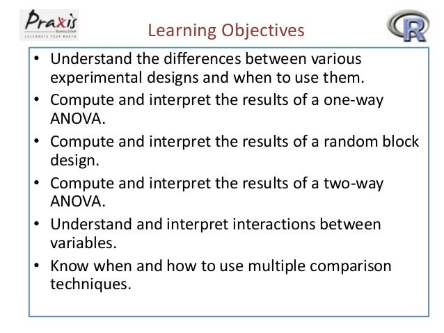 Learning Objectives • Understand the differences between various experimental designs and when to use them. • Compute and ...