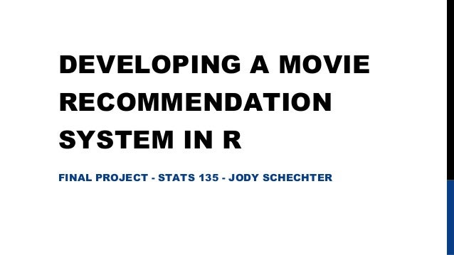 DEVELOPING A MOVIE RECOMMENDATION SYSTEM IN R FINAL PROJECT - STATS 135 - JODY SCHECHTER