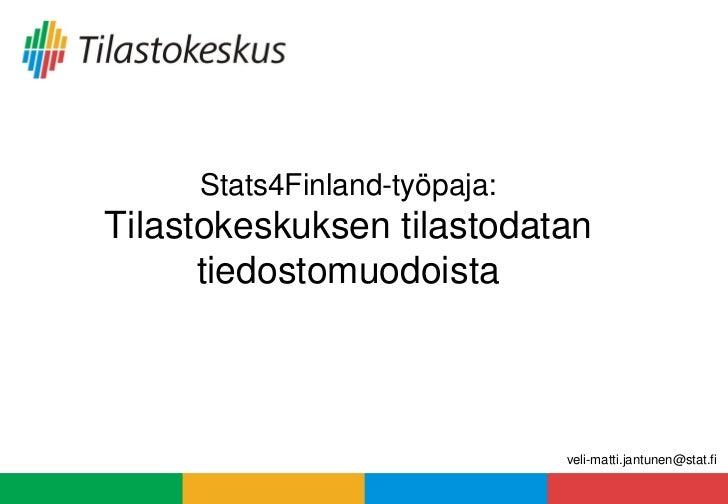 Stats4Finland-työpaja:Tilastokeskuksen tilastodatan      tiedostomuodoista                              veli-matti.jantune...