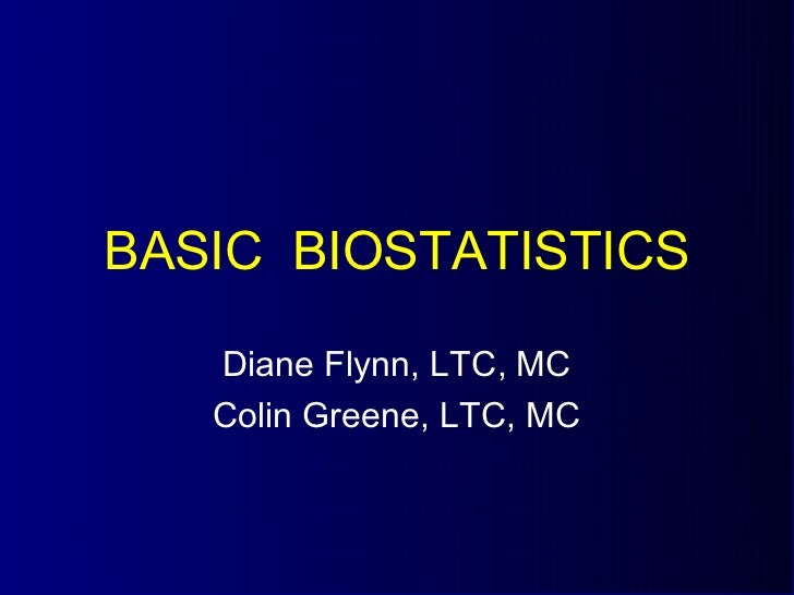 BASIC BIOSTATISTICS   Diane Flynn, LTC, MC   Colin Greene, LTC, MC
