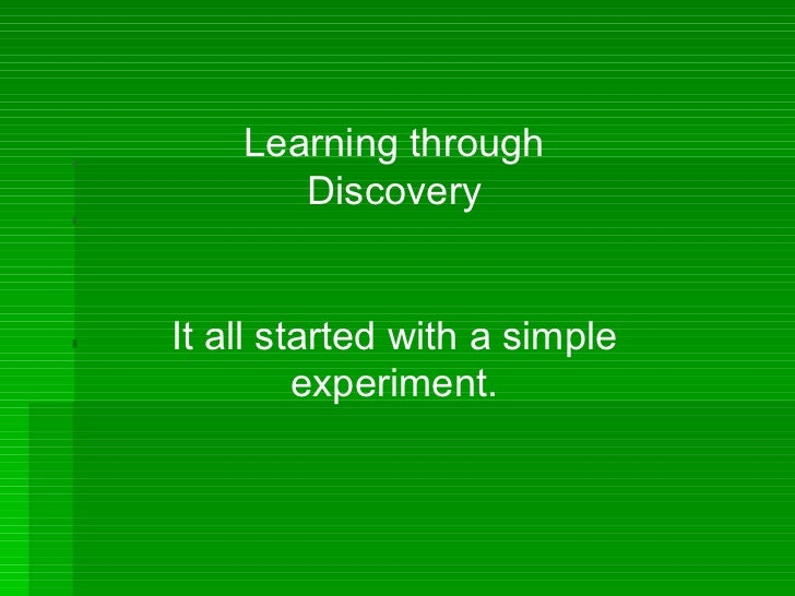 Learning through Discovery It all started with a simple experiment.