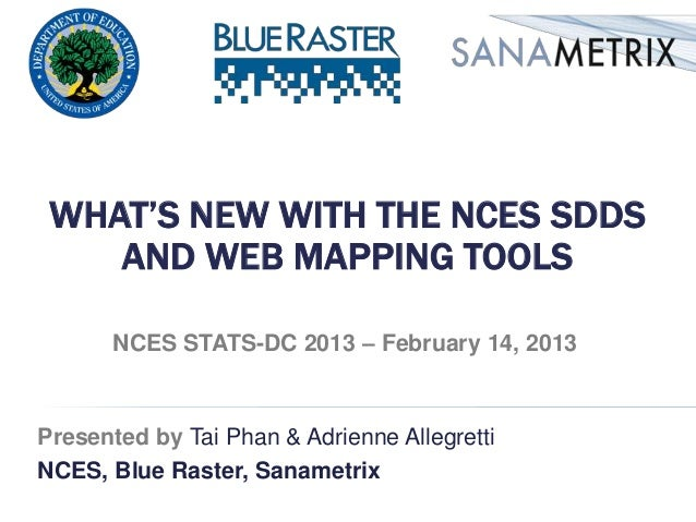 WHAT'S NEW WITH THE NCES SDDS    AND WEB MAPPING TOOLS       NCES STATS-DC 2013 – February 14, 2013Presented by Tai Phan &...