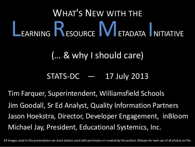 WHAT'S NEW WITH THE LEARNING RESOURCE METADATA INITIATIVE (… & why I should care) STATS-DC — 17 July 2013 Tim Farquer, Sup...