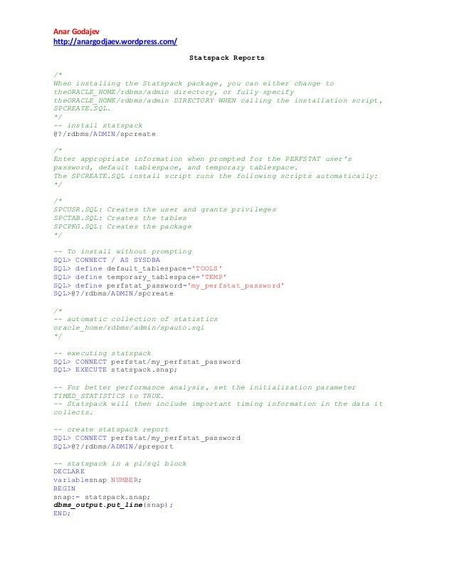 Anar Godajev http://anargodjaev.wordpress.com/ Statspack Reports /* When installing the Statspack package, you can either ...
