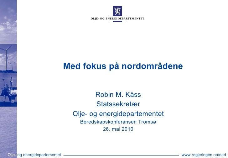 Med fokus på nordområdene Robin M. Kåss Statssekretær Olje- og energidepartementet Beredskapskonferansen Tromsø 26. mai 2010