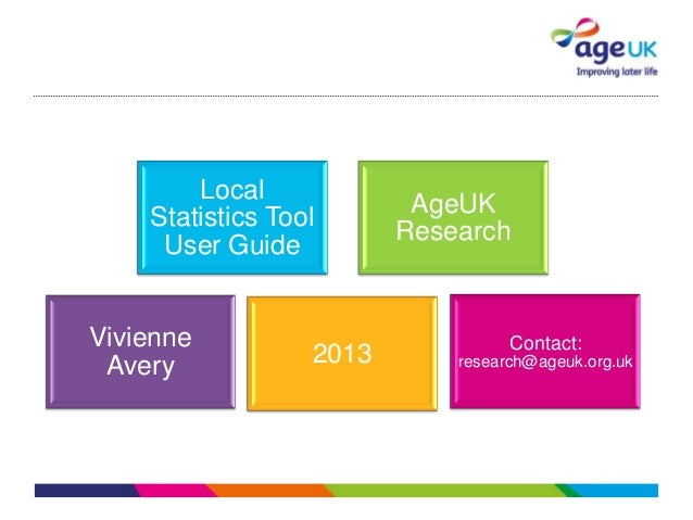 Local Statistics Tool User Guide Vivienne Avery AgeUK Research 2013 Contact: research@ageuk.org.uk