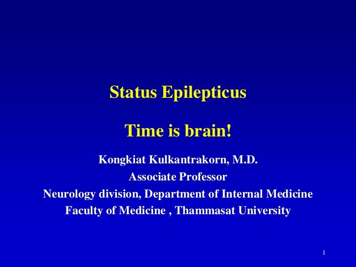 Status Epilepticus               Time is brain!          Kongkiat Kulkantrakorn, M.D.                Associate ProfessorNe...