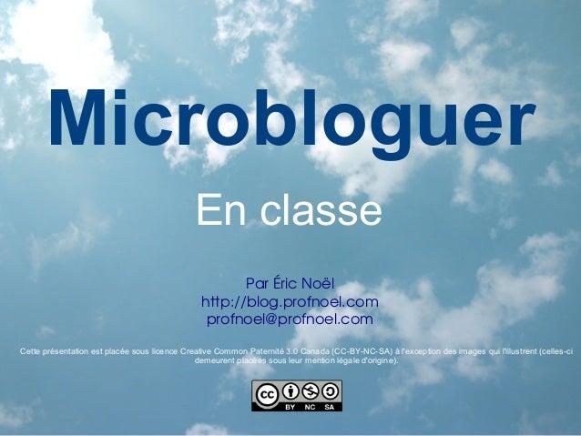 Microbloguer En classe ParÉricNoël http://blog.profnoel.com profnoel@profnoel.com Cette présentation est placée sous lic...
