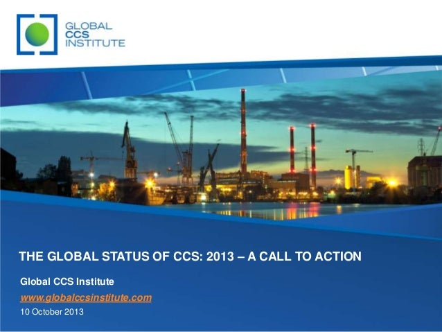 THE GLOBAL STATUS OF CCS: 2013 – A CALL TO ACTION Global CCS Institute www.globalccsinstitute.com 10 October 2013