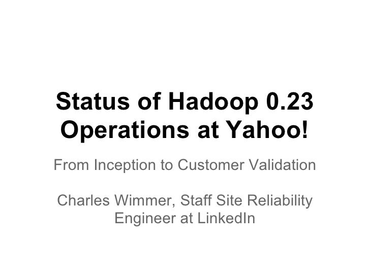 Status of Hadoop 0.23Operations at Yahoo!From Inception to Customer ValidationCharles Wimmer, Staff Site Reliability      ...