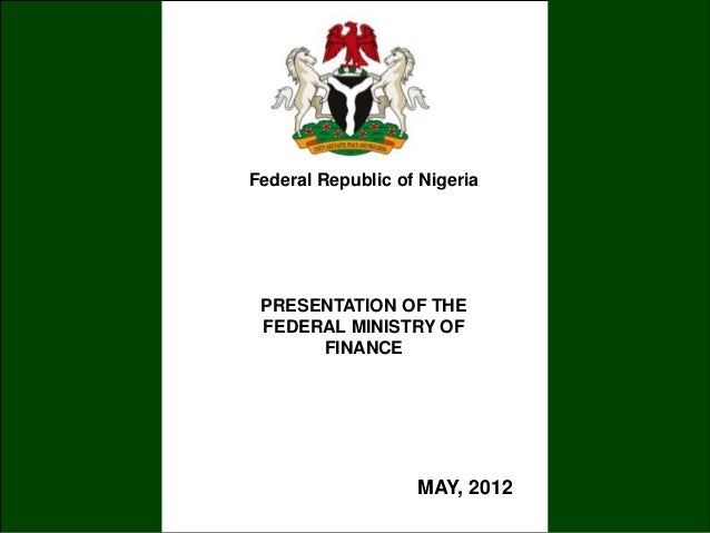 PRESENTATION OF THEFEDERAL MINISTRY OFFINANCEFederal Republic of NigeriaMAY, 2012