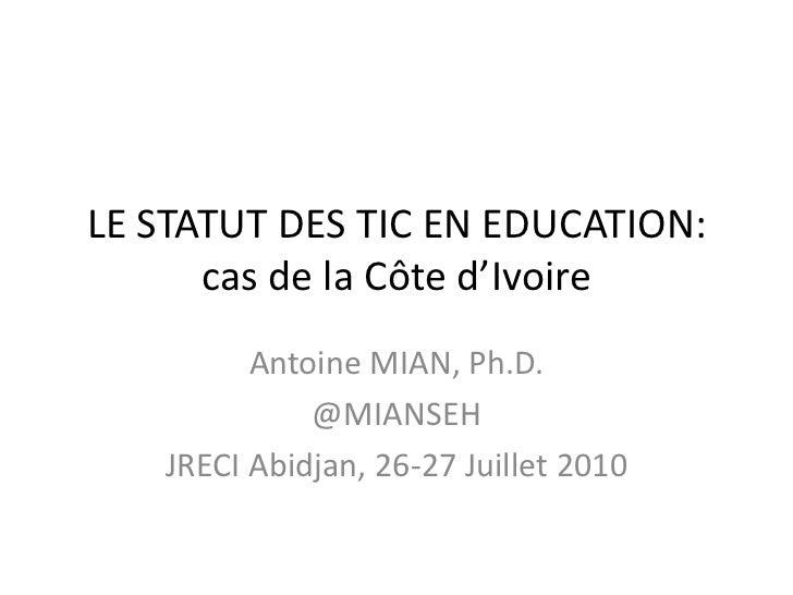LE STATUT DES TIC EN EDUCATION: cas de la Côte d'Ivoire<br />Antoine MIAN, Ph.D.<br />@MIANSEH<br />JRECI Abidjan, 26-27 J...