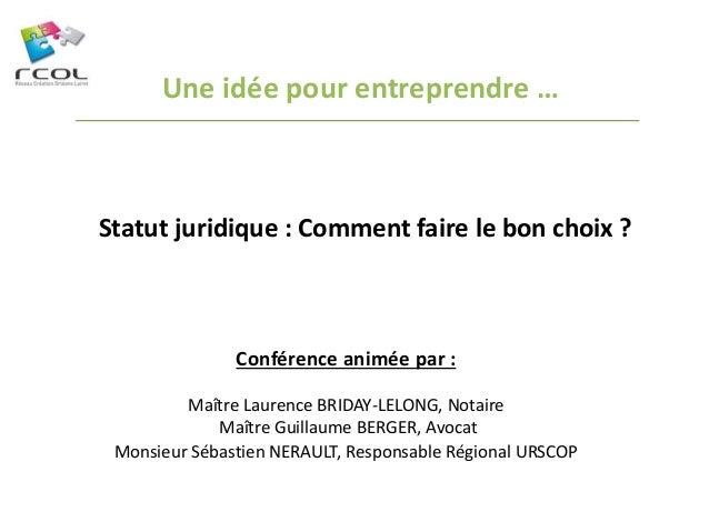 Une idée pour entreprendre …  Statut juridique : Comment faire le bon choix ?  Conférence animée par :  Maître Laurence BR...