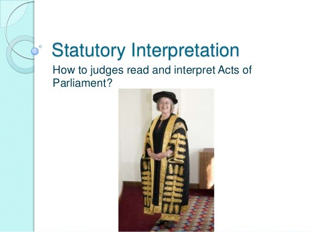 Statutory Interpretation How to judges read and interpret Acts of Parliament?