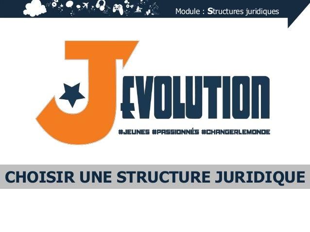 Module : Structures juridiques  CHOISIR UNE STRUCTURE JURIDIQUE