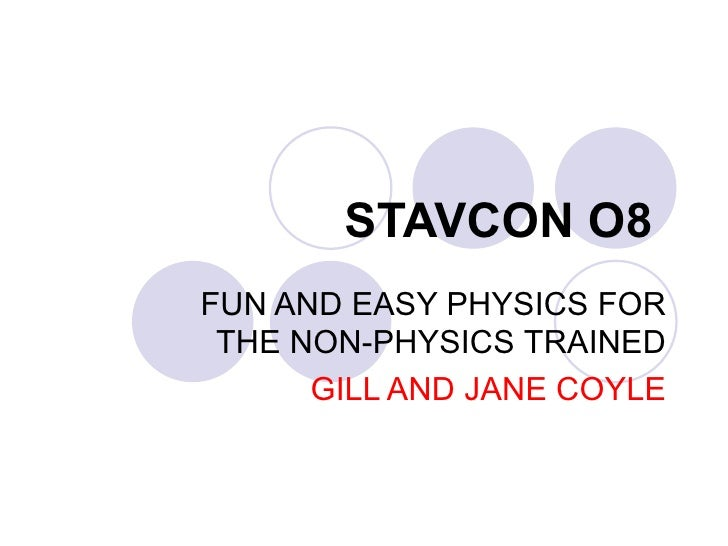 STAVCON O8  FUN AND EASY PHYSICS FOR THE NON-PHYSICS  TRAINED GILL AND JANE COYLE
