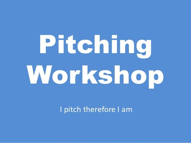 PitchingWorkshopI pitch therefore I am