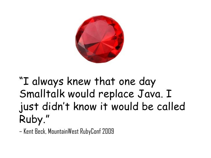 """""""I always knew that one daySmalltalk would replace Java. Ijust didn't know it would be calledRuby.""""– Kent Beck, MountainWe..."""