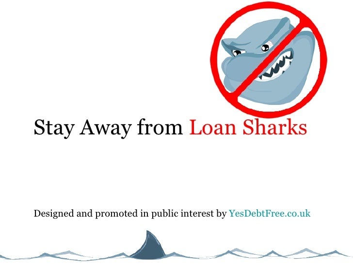 Stay Away from  Loan Sharks Designed and promoted in public interest by  YesDebtFree.co.uk