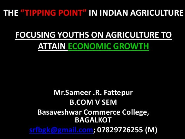 "THE ""TIPPING POINT"" IN INDIAN AGRICULTURE FOCUSING YOUTHS ON AGRICULTURE TO ATTAIN ECONOMIC GROWTH Mr.Sameer .R. Fattepur ..."