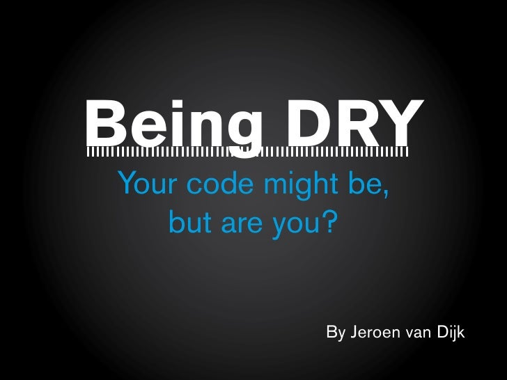 Being DRY Your code might be,    but are you?                 By Jeroen van Dijk
