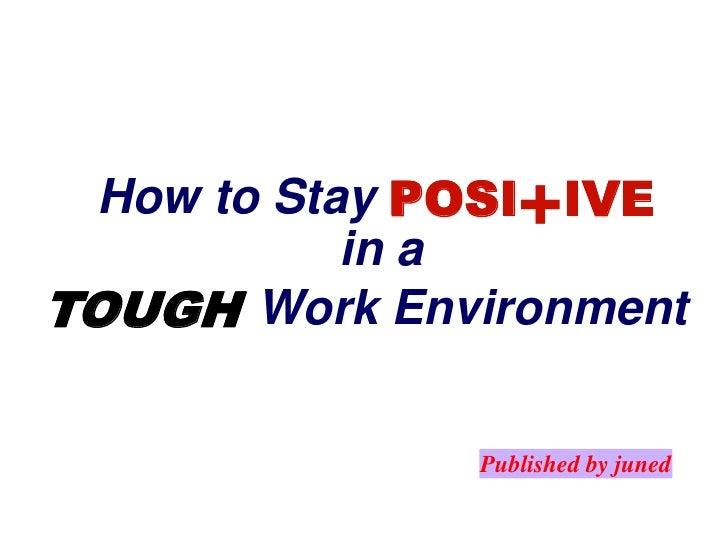 +<br />How to Stay<br />POSI<br />IVE<br />in a<br />Work Environment<br />TOUGH<br />Published by juned<br />