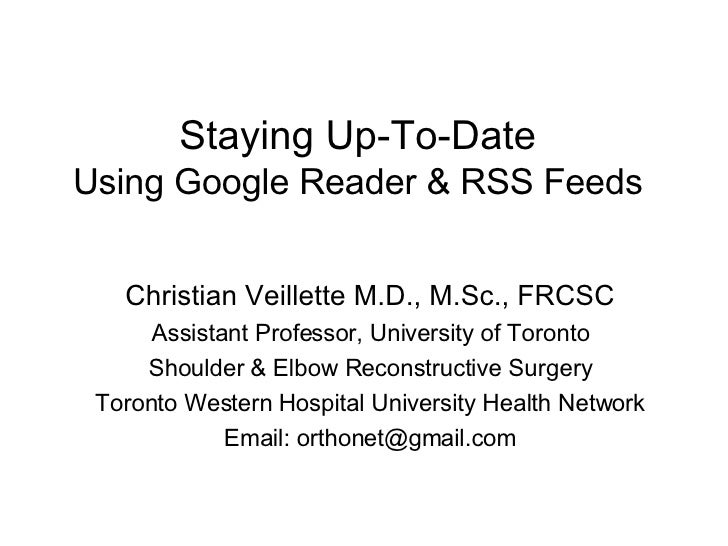 Staying Up-To-Date Using Google Reader & RSS Feeds Christian Veillette M.D., M.Sc., FRCSC Assistant Professor, University ...