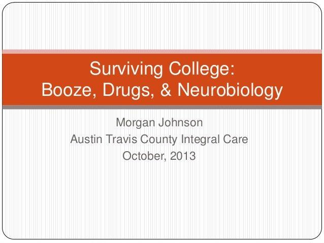 Surviving College: Booze, Drugs, & Neurobiology Morgan Johnson Austin Travis County Integral Care October, 2013