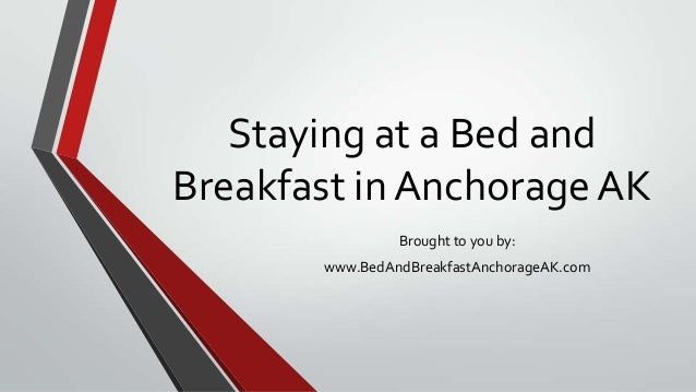 Staying at a Bed and Breakfast in Anchorage AK Brought to you by: www.BedAndBreakfastAnchorageAK.com